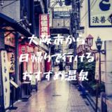 温泉好きが本気で選ぶ|大阪市から日帰りで行けるおすすめ温泉5選